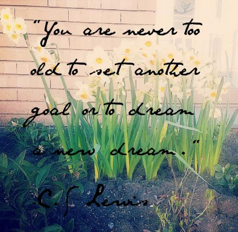 You are never too old to set another goal or dream another dream C.S Lewis